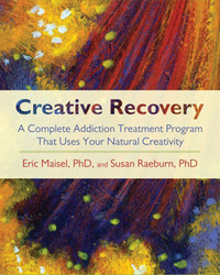 Creative Recovery: A Complete Addiction Treatment Program That Uses Your Natural Creativity by Eric Maisel