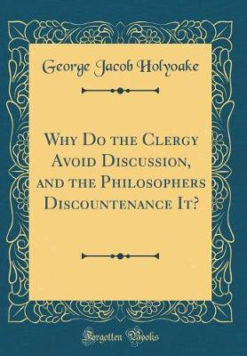 Why Do the Clergy Avoid Discussion, and the Philosophers Discountenance It? (Classic Reprint) by George Jacob Holyoake image