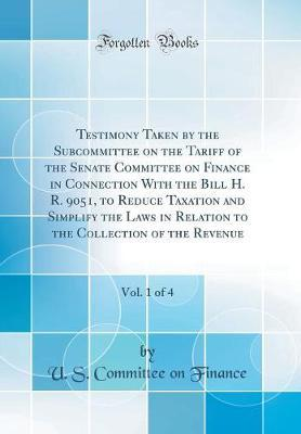 Testimony Taken by the Subcommittee on the Tariff of the Senate Committee on Finance in Connection with the Bill H. R. 9051, to Reduce Taxation and Simplify the Laws in Relation to the Collection of the Revenue, Vol. 1 of 4 (Classic Reprint) by United States Committee on Finance