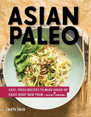 Asian Paleo - Easy, Fresh Recipes to Make Ahead or Enjoy Right Now from I Heart Umami by Chihyu Smith