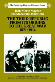 The Third Republic from Its Origins to the Great War, 1871-1914 by Jean-Marie Mayeur