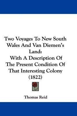 Two Voyages to New South Wales and Van Diemen's Land: With a Description of the Present Condition of That Interesting Colony (1822) by Thomas Reid