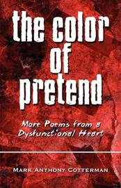 The Color of Pretend: More Poems from a Dysfunctional Heart by Mark Anthony Cotterman image
