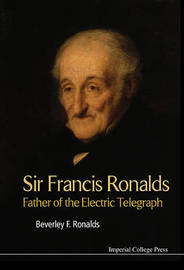 Sir Francis Ronalds: Father Of The Electric Telegraph by Beverley Frances Ronalds