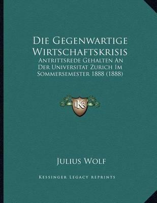 Die Gegenwartige Wirtschaftskrisis: Antrittsrede Gehalten an Der Universitat Zurich Im Sommersemester 1888 (1888) by Julius Wolf image