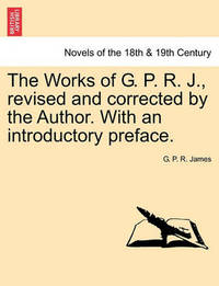 The Works of G. P. R. J., Revised and Corrected by the Author. with an Introductory Preface. by George Payne Rainsford James