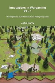 Innovations in Wargaming Vol. 1 Developments in Professional and Hobby Wargames by John Curry