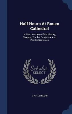 Half Hours at Rouen Cathedral by C M Cleveland
