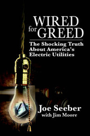 Wired for Greed: The Shocking Truth about America's Electric Utilities by Joe Seeber