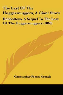 The Last Of The Huggermuggers, A Giant Story: Kobboltozo, A Sequel To The Last Of The Huggermuggers (1860) by Christopher Pearse Cranch