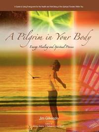 A Pilgrim in Your Body: Energy Healing and Spiritual Process by Jim Gilkeson
