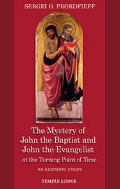 The Mystery of John the Baptist and John the Evangelist at the Turning Point of Time by Sergei O. Prokofieff