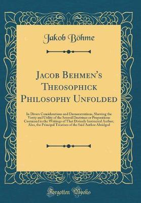 Jacob Behmen's Theosophick Philosophy Unfolded by Jakob Bohme
