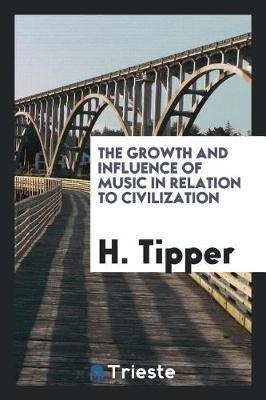 The Growth and Influence of Music in Relation to Civilization by H Tipper