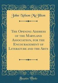 The Opening Address of the Maryland Association, for the Encouragement of Literature and the Arts (Classic Reprint) by John Nelson McJilton image