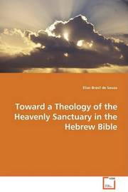 Toward a Theology of the Heavenly Sanctuary in the Hebrew Bible by Elias Brasil de Souza