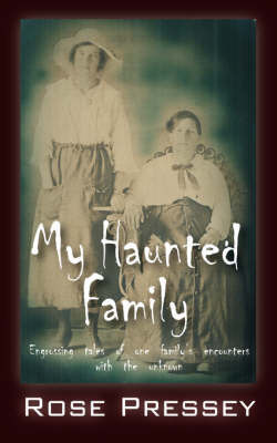 My Haunted Family: Engrossing Tales of One Family's Encounters with the Unknown by Rose Pressey