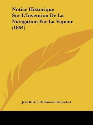 Notice Historique Sur L'Invention de La Navigation Par La Vapeur (1864) by Jean B G F De Bausset-Roquefort