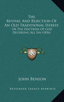 The Revival and Rejection of an Old Traditional Heresy: Or the Doctrine of God Decreeing All Sin (1836) by John Benson