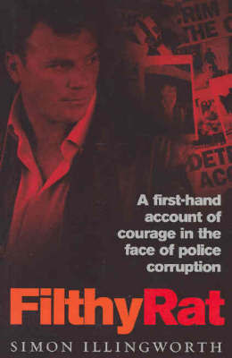 Filthy Rat: A True Story of Blowing the Whistle on Police Corruption by Illingworth Simon