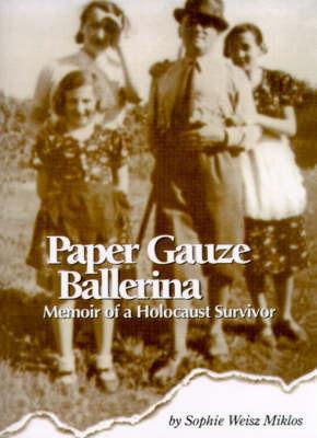 Paper Gauze Ballerina: Memoir of a Holocaust Survivor by Sophie Weisz Miklos