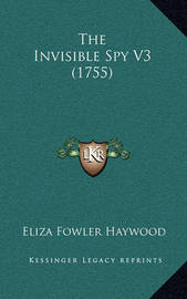 The Invisible Spy V3 (1755) by Eliza Fowler Haywood