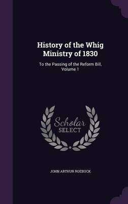 History of the Whig Ministry of 1830 by John Arthur Roebuck image