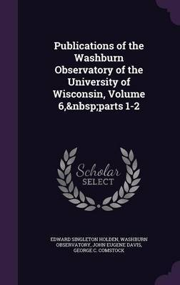 Publications of the Washburn Observatory of the University of Wisconsin, Volume 6, Parts 1-2 by Edward Singleton Holden image