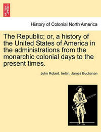 The Republic; Or, a History of the United States of America in the Administrations from the Monarchic Colonial Days to the Present Times. by John Robert Irelan