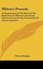 Milton's Prosody: An Examination of the Rules of the Blank Verse in Milton's Later Poems, with an Account of the Versification of Samson Agonistes by Robert Bridges