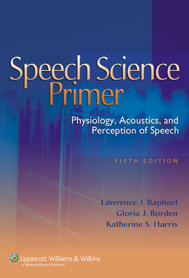Speech Science Primer: Physiology, Acoustics, and Perception of Speech by Lawrence J. Raphael