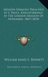 Mission Sermons Preached at S. Paul's, Knightsbridge, at the London Mission of November, 1869 (1870) by William James E . Bennett