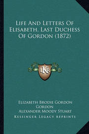 Life and Letters of Elisabeth, Last Duchess of Gordon (1872) by Alexander Moody Stuart