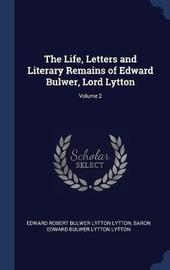The Life, Letters and Literary Remains of Edward Bulwer, Lord Lytton; Volume 2 by Edward Robert Bulwer Lytton Lytton
