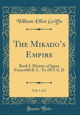 The Mikado's Empire, Vol. 1 of 2 by William Elliot Griffis
