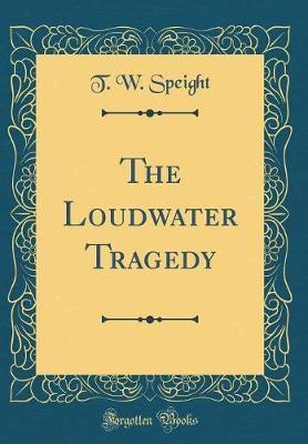 The Loudwater Tragedy (Classic Reprint) by T W Speight