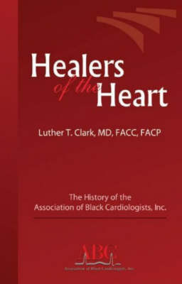 Healers of the Heart: The History of the Association of Black Cardiologists, Inc. by Luther M. Clark