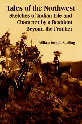 Tales of the Northwest: Sketches of Indian Life and Character by a Resident Beyond the Frontier by William Joseph Snelling image