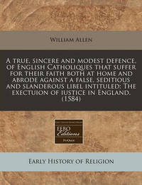 A True, Sincere and Modest Defence, of English Catholiques That Suffer for Their Faith Both at Home and Abrode Against a False, Seditious and Slanderous Libel Intituled; The Exectuion of Iustice in England. (1584) by William Allen