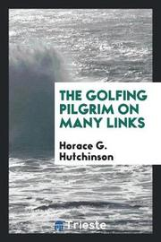 The Golfing Pilgrim on Many Links by Horace G Hutchinson