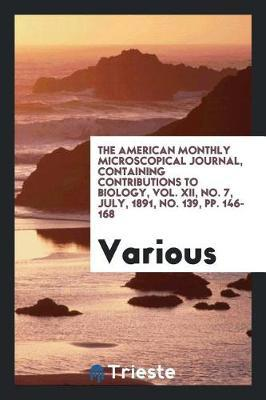 The American Monthly Microscopical Journal, Containing Contributions to Biology, Vol. XII, No. 7, July, 1891, No. 139, Pp. 146-168 by Various ~