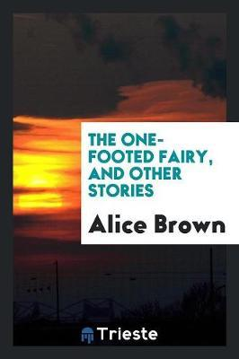 The One-Footed Fairy, and Other Stories by Alice Brown image