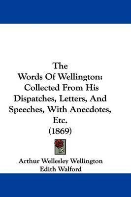 The Words Of Wellington: Collected From His Dispatches, Letters, And Speeches, With Anecdotes, Etc. (1869) by Arthur Wellesley Wellington