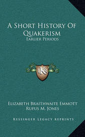 A Short History of Quakerism: Earlier Periods by Elizabeth Braithwaite Emmott
