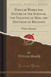 Popular Works the Nature of the Scholar, the Vocation of Man, the Doctrine of Religion by William Smith