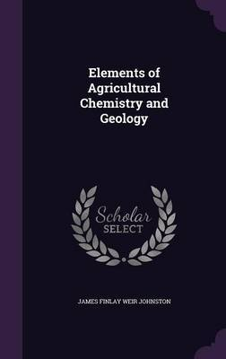 Elements of Agricultural Chemistry and Geology by James Finlay Weir Johnston image