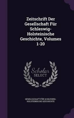 Zeitschrift Der Gesellschaft Fur Schleswig-Holsteinische Geschichte, Volumes 1-20