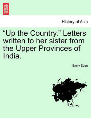 Up the Country. Letters Written to Her Sister from the Upper Provinces of India. Vol. II. by Emily Eden