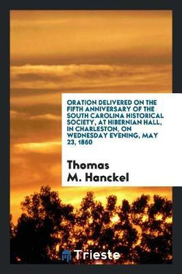 Oration Delivered on the Fifth Anniversary of the South Carolina Historical Society, at Hibernian Hall, in Charleston, on Wednesday Evening, May 23, 1860 by Thomas M Hanckel