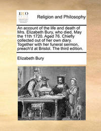 An Account of the Life and Death of Mrs. Elizabeth Bury, Who Died, May the 11th 1720. Aged 76. Chiefly Collected Out of Her Own Diary. Together with Her Funeral Sermon, Preach'd at Bristol. the Third Edition. by Elizabeth, Bury